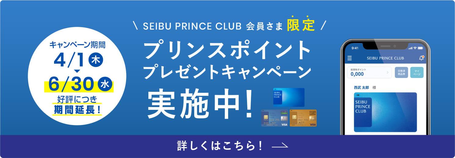 SEIBU PRINCE CLUB会員さま限定 プリンスポイントプレゼントキャンペーン実施中 2021年4/1(木)~6/30(水) 詳しくはこちら